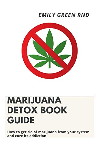 MARIJUANA DETOX BOOK GUIDE: How to get rid of marijuana from your system and cure its addiction
