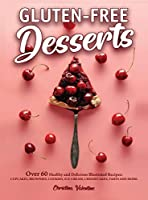 Gluten-Free Desserts: Over 60 Healthy and Delicious Illustrated Recipes: Cupcakes, Brownies, Cookies, Ice-Cream, Cheesecakes, Tarts and More