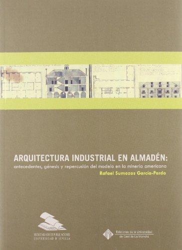 Arquitectura industrial en Almadén: antecedentes, génesis y repercusión del modelo en la minería americana: 29 (Colección Americana)