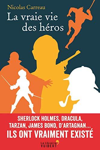 La vraie vie des héros: Sherlock Holmes, Dracula, Tarzan, James Bond, d'Artagnan… Ils ont vraiment existé (2017)