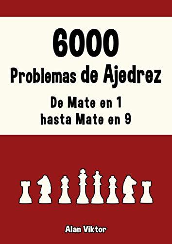 6000 Problemas de Ajedrez, De Mate en 1 hasta Mate en 9: Resuelve problemas de Ajedrez y mejora tus habilidades tácticas