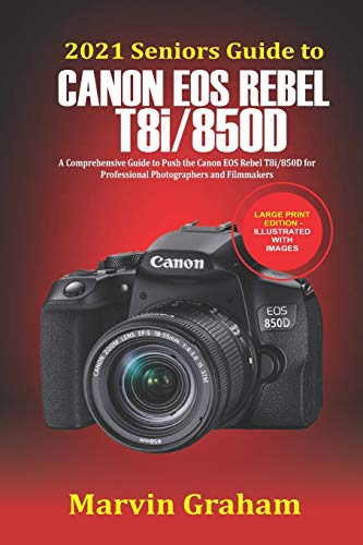 2021 Seniors Guide to Canon EOS Rebel T8i/850D: A Comprehensive Guide to Push the Canon EOS Rebel T8i/850D for Professional Photographers and Filmmakers