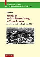 Eisenbahn Und Stadtentwicklung in Zentraleuropa: Am Beispiel Der Stadt Lemberg Lwow, L'viv (Studien Zur Sozial Und Wirtschaftsgeschichte Ostmitteleuropas)