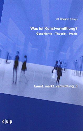 Was ist Kunstvermittlung?: Geschichte – Theorie – Praxis (kunst_markt_vermittlung, Band 3)