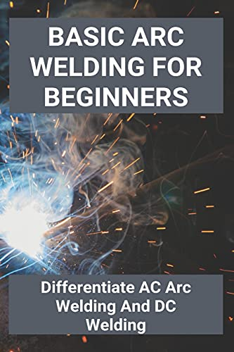 Basic Arc Welding For Beginners: Differentiate AC Arc Welding And DC Welding: Application Of Gas Welding