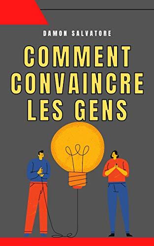 COMMENT CONVAINCRE LES GENS: COMMENT CONVAINCRE LES GENS DAMON SALVATORE (French Edition)