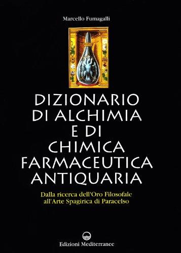 Dizionario di alchimia e di chimica farmaceutica antiquaria. Dalla ricerca dell'oro filosofale all'arte spagirica di Paracelso