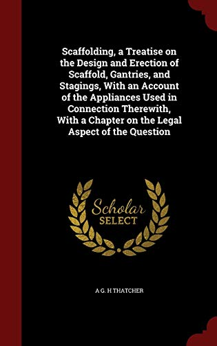 Scaffolding, a Treatise on the Design and Erection of Scaffold, Gantries, and Stagings, With an Account of the Appliances Used in Connection ... a Chapter on the Legal Aspect of the Question