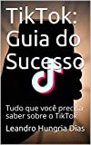 TikTok: Guia do Sucesso : Tudo que você precisa saber sobre o TikTok (Portuguese Edition)