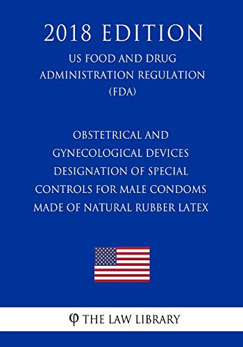 Obstetrical and Gynecological Devices - Designation of Special Controls for Male Condoms Made of Natural Rubber Latex (US Food and Drug Administration Regulation) (FDA) (2018 Edition)