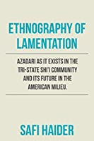 Ethnography of Lamentation: Azadari As It Exists in the Tri-state Shii Community and Its Future in the American Milieu