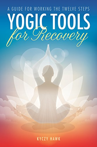 Yogic Tools for Recovery: A Guide for Working the Twelve Steps