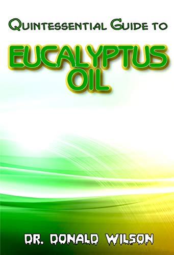 Quintessential Guide To Eucalyptus Oil: A Complete guide on all you need to know about Effectual Eucayptus Oil! Discover the secrets of this miracle oil!