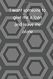I want someone to give me a loan and leave me alone 6x9 inch 120 pages - Gift Time Supplies. Back To School College Univer...