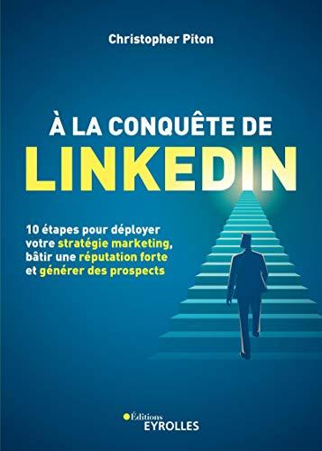 A la conquête de LinkedIn. 10 étapes pour déployer votre stratégie marketing, bâtir une réputation forte et générer des prospects
