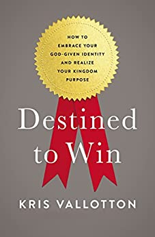 Destined To Win: How to Embrace Your God-Given Identity and Realize Your Kingdom Purpose by [Kris Vallotton, Lisa Bevere]