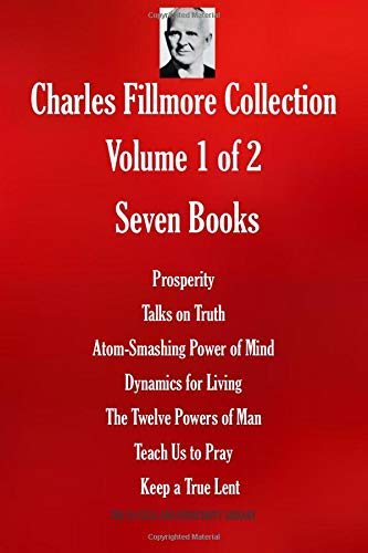 Charles Fillmore Collection. Volume 1 of 2. Seven Books: Prosperity Talks on Truth; Atom-Smashing Power of Mind; Dynamics for Living; The Twelve ... Lent (THE SUCCESS AND PROSPERITY LIBRARY)