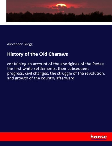 History of the Old Cheraws: containing an account of the aborigines of the Pedee, the first white settlements, their subsequent progress, civil ... and growth of the country afterward