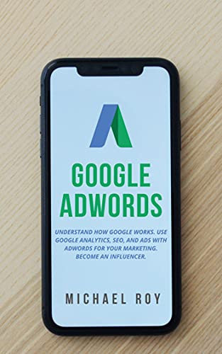 GOOGLE ADWORDS: UNDERSTAND HOW GOOGLE WORKS. USE GOOGLE ANALYTICS, SEO, AND ADS WITH ADWORDS FOR YOUR MARKETING. BECOME AN INFLUENCER.