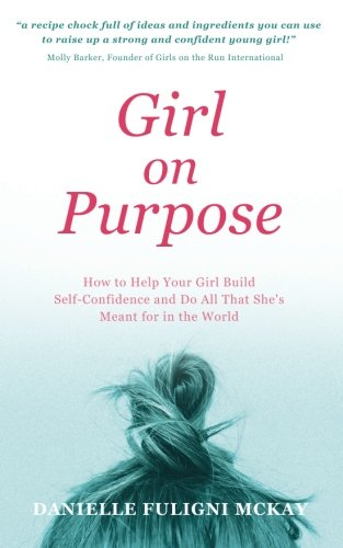 Girl on Purpose: How to Help Your Girl Build Self-Confidence and Do All That She's Meant for in the