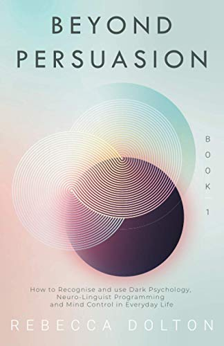 Beyond Persuasion: How to recognise and use Dark Psychology, Neuro-Linguistic Programming, and Mind Control in Everyday life