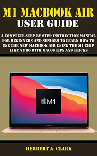 M1 MACBOOK AIR USER GUIDE: A Complete Step By Step Instruction Manual for Beginners and seniors to Learn How to Use the New MacBook Air Using the M1 Chip Like A Pro With MacOS Tips And Tricks