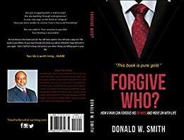Forgive Who?: How A Man Can Forgive His Ex-Wife And Move On With Life by [Donald Smith, Donald  W. Smith]