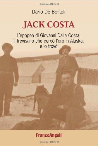 Jack Costa. L'epopea di Giovanni Dalla Costa, il trevisano che cercò l'oro in Alaska, e lo trovò