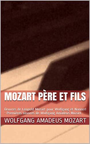 MOZART père et fils: Oeuvres de Leopold Mozart pour Wolfgang et Nannerl - Premières oeuvres de Wolfgang Amadeus Mozart (French Edition)
