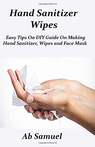 Hand Sanitizer Wipes: Easy Tips on DIY Guide on Making Hand  Sanitizer Wipe and Face Mask