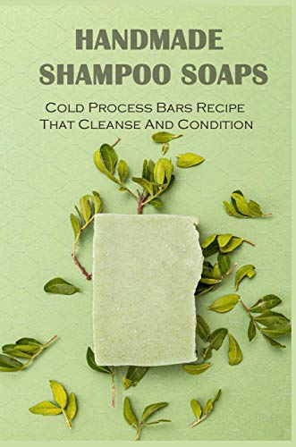 Handmade Shampoo Soaps: Cold Process Bars Recipe That Cleanse And Condition: Homemade Shampoo Bars And Conditioner