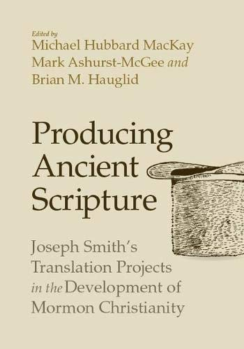 Producing Ancient Scripture: Joseph Smith\'s Translation Projects in the Development of Mormon Christianity
