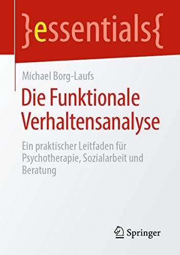 Die Funktionale Verhaltensanalyse: Ein praktischer Leitfaden für Psychotherapie, Sozialarbeit und Beratung (essentials)