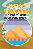 Egypt Travel Guide: Things to Know Before Going to Egypt: Discovery The Famous Place of North Africa - Egypt