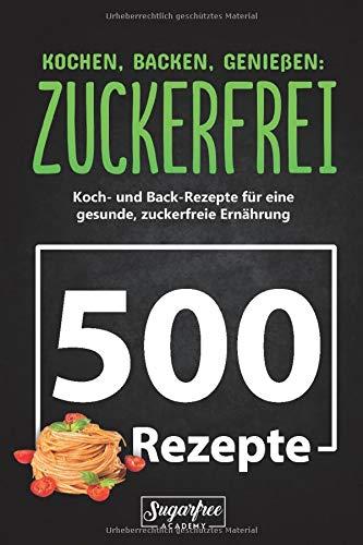 KOCHEN, BACKEN, GENIEßEN: ZUCKERFREI!: 500 zuckerfreie Koch- und Backrezepte für eine gesunde, zuckerfreie Ernährung | Zuckerfrei leben trotz süßem Gebäck, Nachtisch und verführerischen Getränken