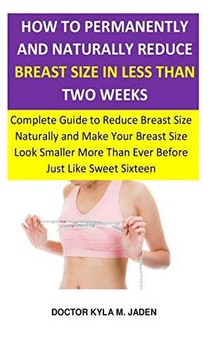 How to Permanently and Naturally Reduce Breast Size in Less Than Two Weeks: Complete Guide to Reduce Breast Size Naturally & Make Your Breast Size ... More Than Ever Before Just Like...