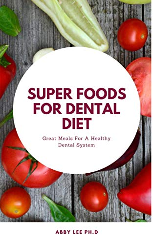 SUPER FOODS FOR DENTAL DIET: Great Meals For A Healthy Dental System
