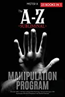 The A-Z Subliminal Manipulation Program: Revealed 1000+1 NLP, Brainwashing & Dark Psychology Censored Techniques of FBI Psychologists, Billionaire Entrepreneurs and Influential Politicians (The X Serie$)