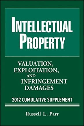 Intellectual Property: Valuation, Exploitation and Infringement Damages 2012 Cumulative Supplement by Russell L. Parr (2012-04-03)