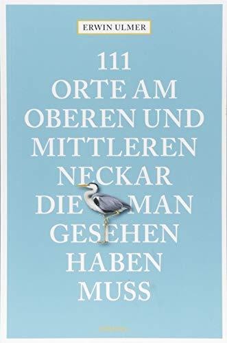 111 Orte am oberen und mittleren Neckar, die man gesehen haben muss: Reiseführer
