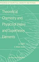 Theoretical Chemistry and Physics of Heavy and Superheavy Elements (Progress in Theoretical Chemistry and Physics (11))