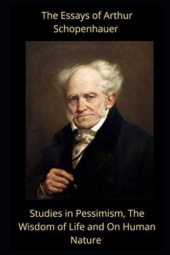 The Essays of Arthur Schopenhauer: Studies in Pessimism, The Wisdom of Life and On Human Nature