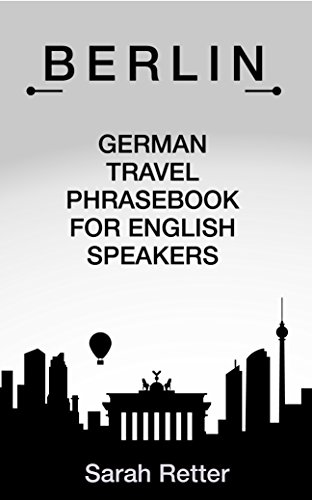 BERLIN: GERMAN TRAVEL PHRASES FOR ENGLISH SPEAKERS: The most useful 1.000 phrases to get around when travelling in Berlin
