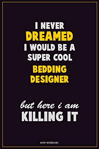 I Never Dreamed I would Be A Super Cool Bedding Designer But Here I Am Killing It: Career Motivational Quotes 6x9 120 Pages Blank Lined Notebook Journal