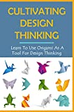 Cultivating Design Thinking: Learn To Use Origami As A Tool For Design Thinking: What Origami Teaches Us About Design Thinking (English Edition)