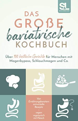 Das große bariatrische Kochbuch: Über 100 köstliche Gerichte für Menschen mit Magenbypass, Schlauchmagen und Co.