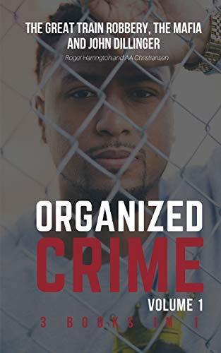ORGANIZED CRIME VOLUME 1: The Great Train Robbery, The Mafia and John Dillinger - 3 Books in 1