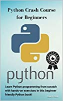 Python Crash Course for Beginners: Learn Python programming from scratch with hands-on exercises in this beginner friendly Python book! Front Cover