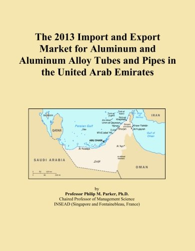 The 2013 Import and Export Market for Aluminum and Aluminum Alloy Tubes and Pipes in the United Arab Emirates