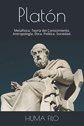 Platón: Metafísica. Teoría del Conocimiento. Antropología. Ética. Política. Sociedad. (HISTORIA de la FILOSOFÍA.)